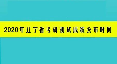 2020年辽宁省考研初试成绩公布时间已定