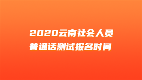 2020云南社会人员普通话测试报名时间
