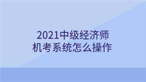 2021中级经济师机考系统怎么操作