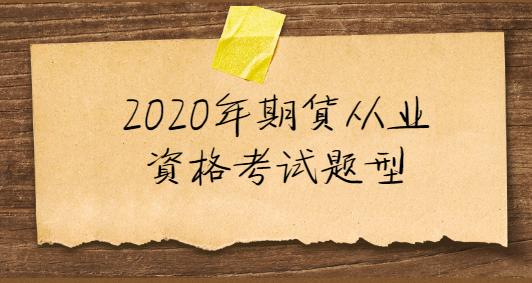 2020年期货从业资格考试题型有哪些