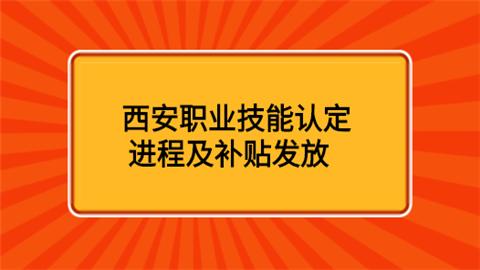 西安职业技能认定进程及补贴发放