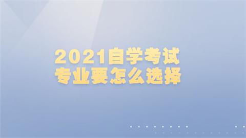 2021自学考试专业要怎么选择