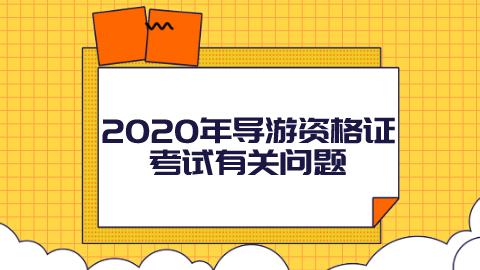 2020年导游资格证考试有关问题