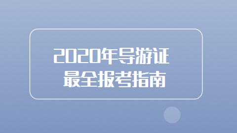 2020年导游证最全报考指南