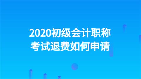 2020初级会计职称考试退费如何申请