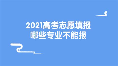 2021高考志愿填报哪些专业不能报