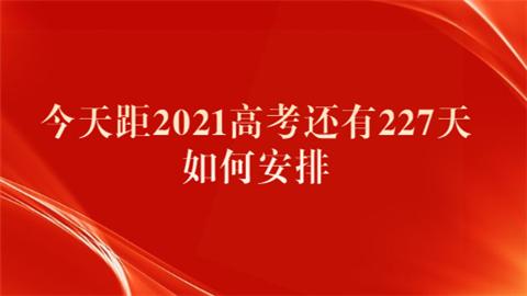 今天距2021高考还有227天 如何安排