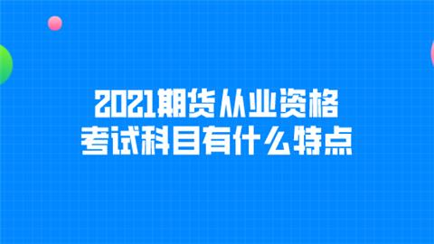 2021期货从业资格考试科目有什么特点