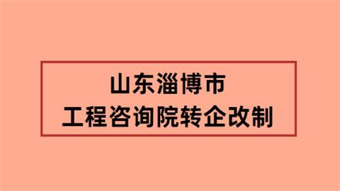 山东淄博市工程咨询院转企改制