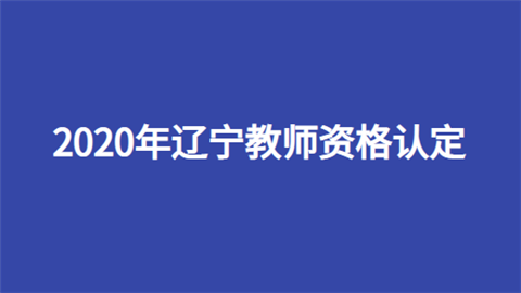 2020年辽宁教师资格认定申报时间